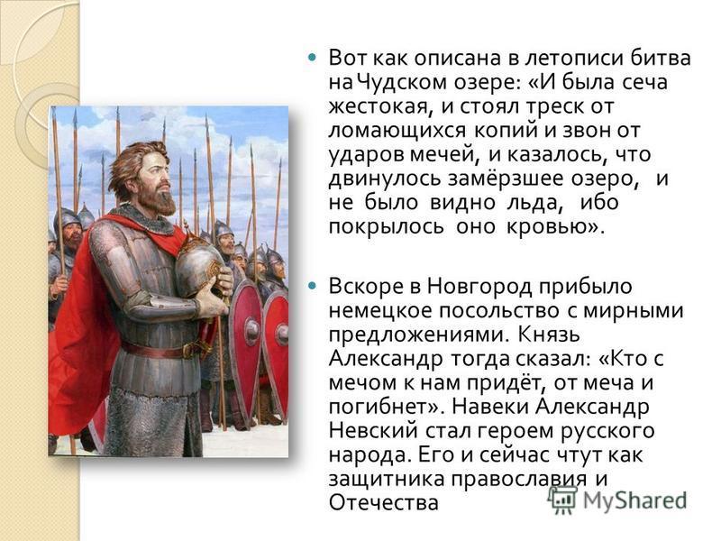 Вот как описана в летописи битва на Чудском озере : « И бы  ла сеча жестокая, и стоял треск от ломающихся копий и звон от ударов мечей, и казалось, что двинулось замёрзшее озеро, и не было видно льда, ибо покрылось оно кровью ». Вскоре в Новгород пр