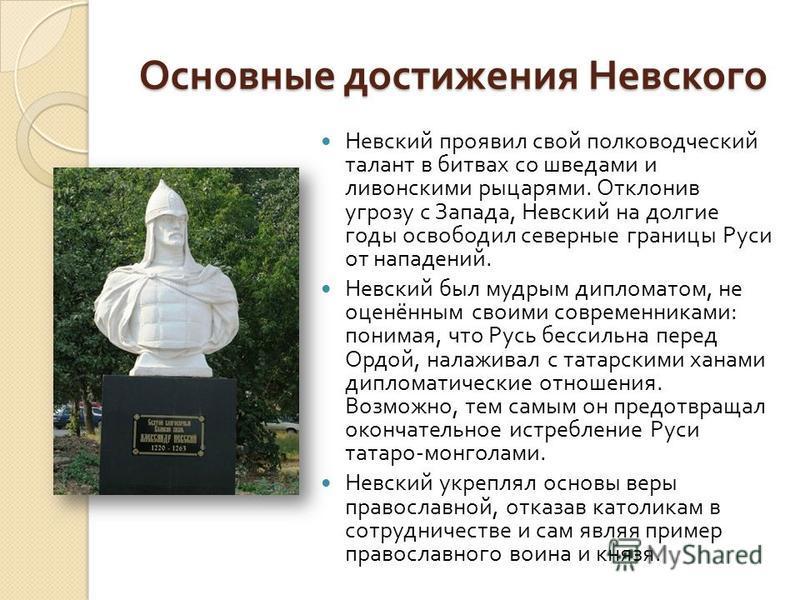 Основные достижения Невского Невский проявил свой полководческий талант в битвах со шведами и ливонскими рыцарями. Отклонив угрозу с Запада, Невский на долгие годы освободил северные границы Руси от нападений. Невский был мудрым дипломатом, не оценён