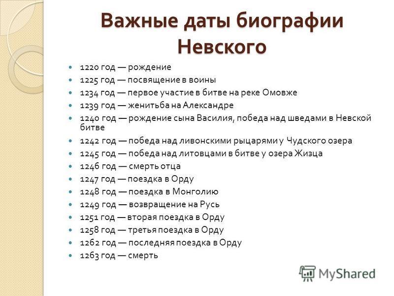 Важные даты биографии Невского 1220 год рождение 1225 год посвящение в воины 1234 год первое участие в битве на реке Омовже 1239 год женитьба на Александре 1240 год рождение сына Василия, победа над шведами в Невской битве 1242 год победа над ливонск