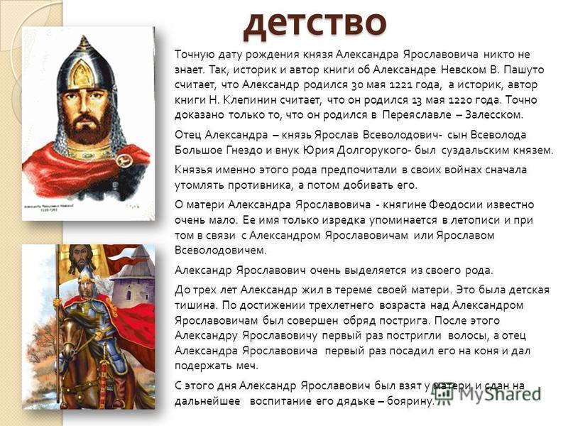детство Точную дату рождения князя Александра Ярославовича никто не знает. Так, историк и автор книги об Александре Невском В. Пашуто считает, что Александр родился 30 мая 1221 года, а историк, автор книги Н. Клепинин считает, что он родился 13 мая 1