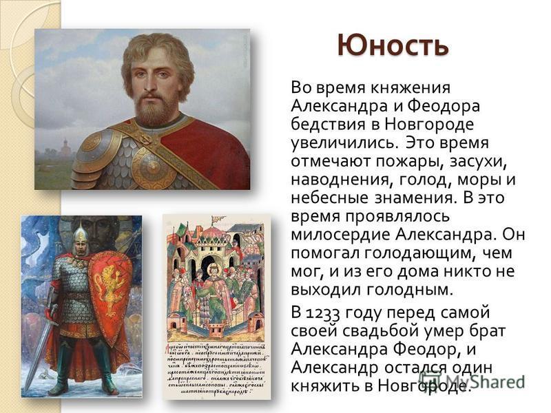 Юность Во время княжения Александра и Феодора бедствия в Новгороде увеличились. Это время отмечают пожары, засухи, наводнения, голод, моры и небесные знамения. В это время проявлялось милосердие Александра. Он помогал голодающим, чем мог, и из его до