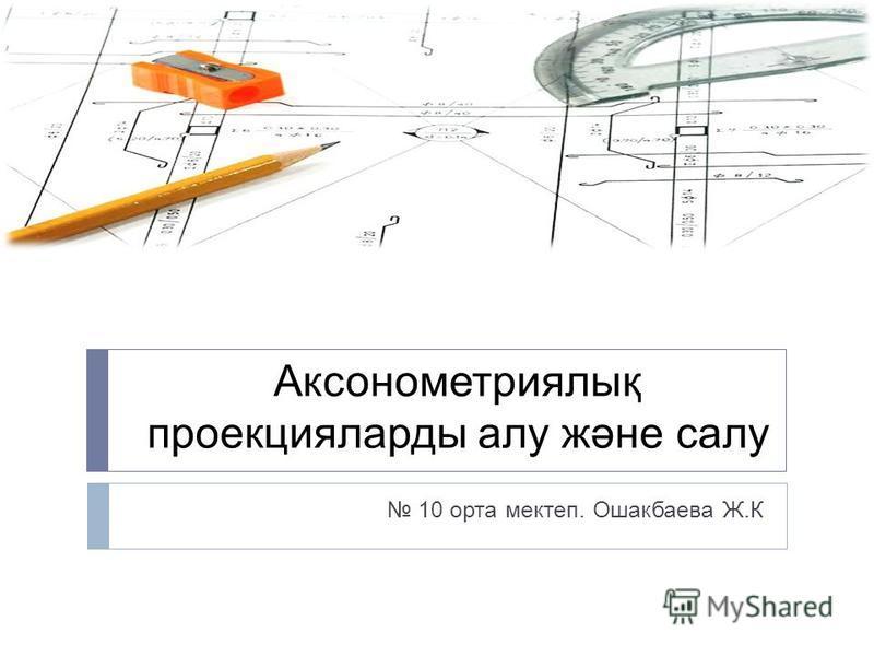 Аксонометриялық проекцияларды алу және салу 10 орта мектеп. Ошакбаева Ж.К