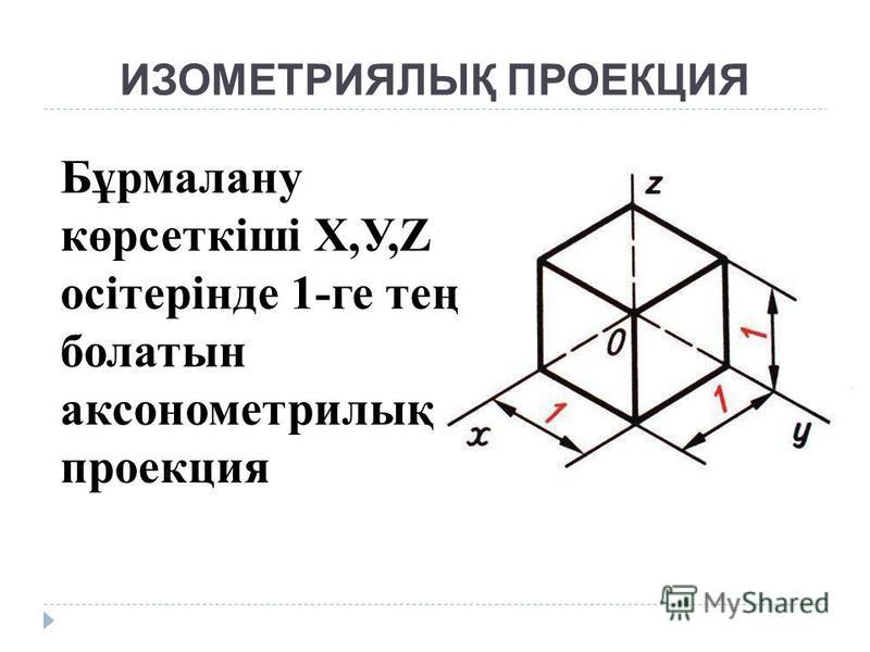 ИЗОМЕТРИЯЛЫҚ ПРОЕКЦИЯ Бұрмалану көрсеткіші Х,У,Z осітерінде 1-ге тең болатын аксонометрилық проекция