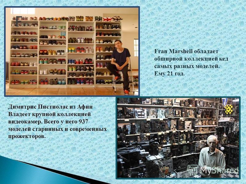 Fran Marshell обладает обширной коллекцией кед самых разных моделей. Ему 21 год. Димитрис Пистиолас из Афин Владеет крупной коллекцией видеокамер. Всего у него 937 моделей старинных и современных прожекторов.