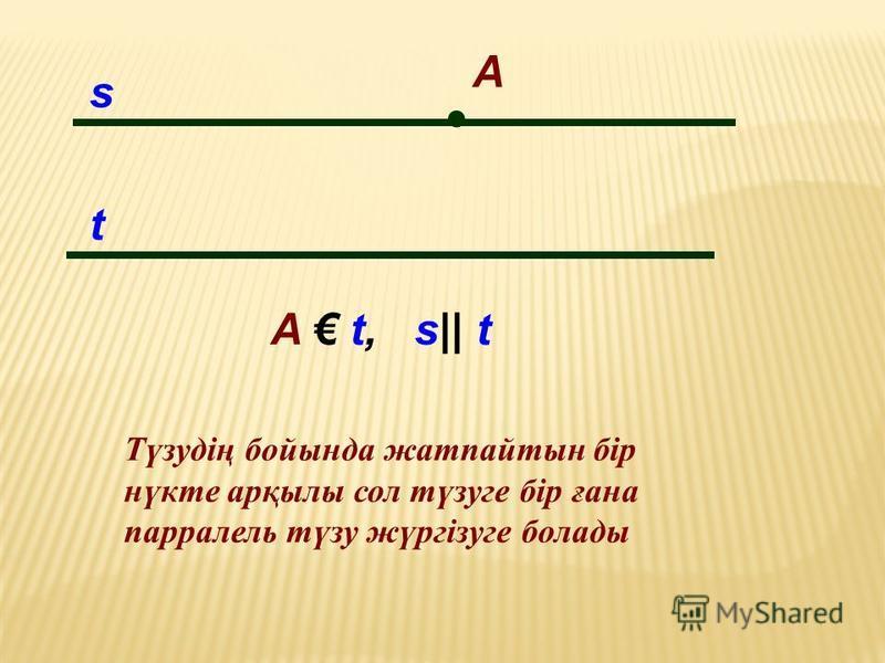 A t s A t, s|| t Түзудің бойында жатпайтын бір нүкте арқылы сол түзуге бір ғана парралель түзу жүргізуге болады