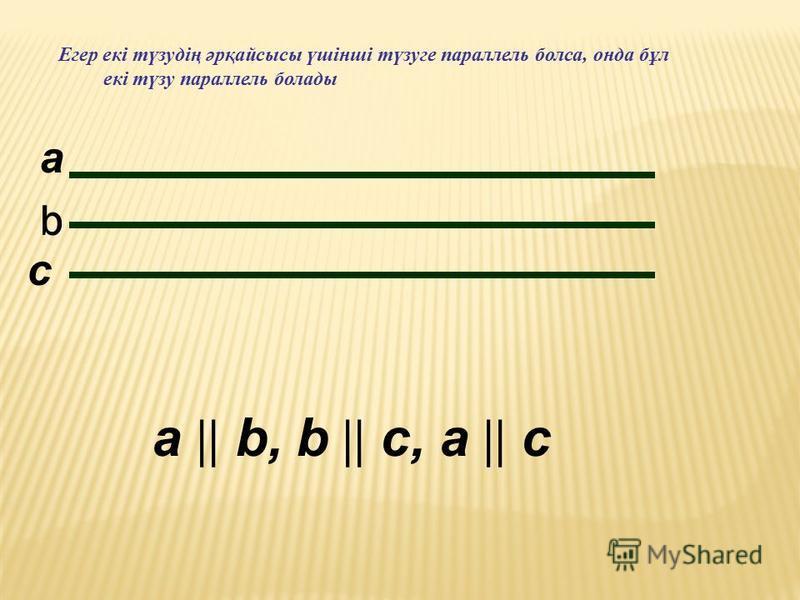 Егер екі түзудің әрқайсысы үшінші түзуге параллель болса, онда бұл екі түзу параллель болады a b c a || b, b || с, a || с