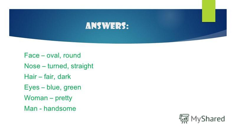 Answers: Face – oval, round Nose – turned, straight Hair – fair, dark Eyes – blue, green Woman – pretty Man - handsome