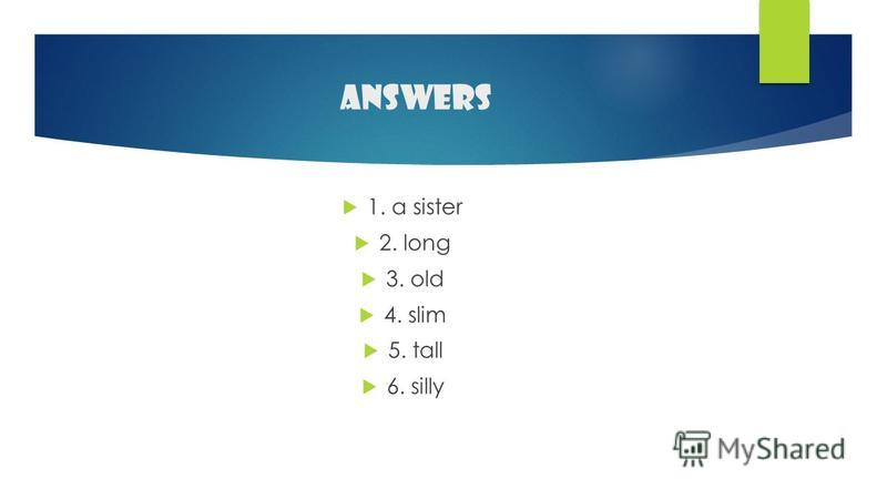 answers 1. a sister 2. long 3. old 4. slim 5. tall 6. silly