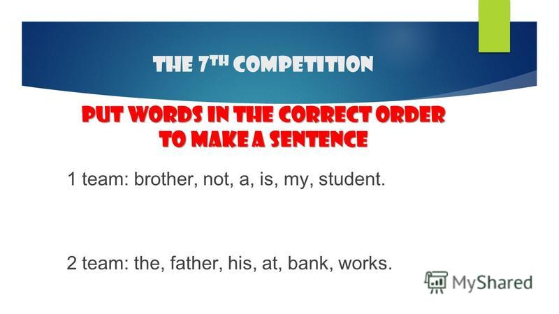 put words in the correct order to make a sentence The 7 th competition put words in the correct order to make a sentence 1 team: brother, not, a, is, my, student. 2 team: the, father, his, at, bank, works.