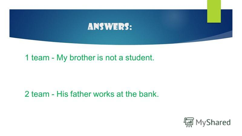 Answers: 1 team - My brother is not a student. 2 team - His father works at the bank.