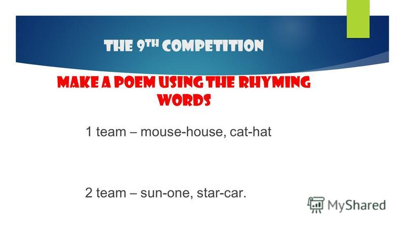 The 9 th competition make a poem using the rhyming words 1 team – mouse-house, cat-hat 2 team – sun-one, star-car.