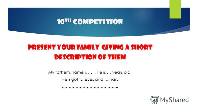 10 th competition present your family giving a short Description of them My fathers name is …. He is … years old. Hes got … eyes and … hair. …………………………………..