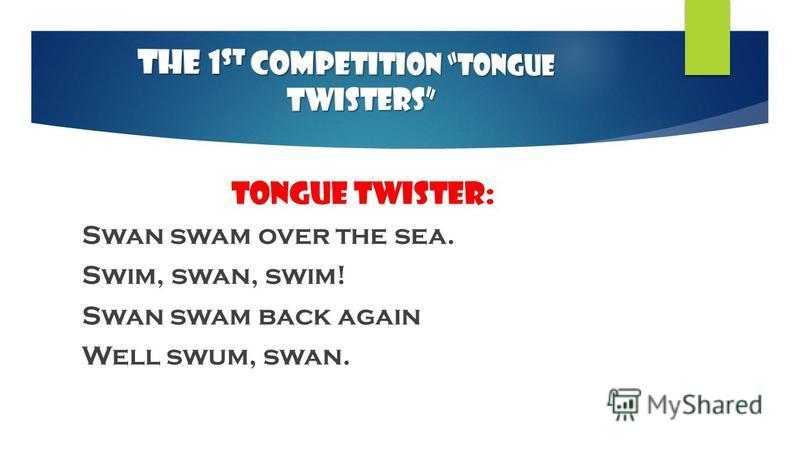 Tongue Twister: Swan swam over the sea. Swim, swan, swim! Swan swam back again Well swum, swan.