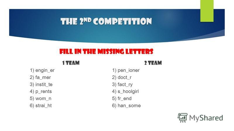 The 2 nd competition Fill in the missing letters 1 team 1) engin_er 2) fa_mer 3) instit_te 4) p_rents 5) wom_n 6) strai_ht 2 team 1) pen_ioner 2) doct_r 3) fact_ry 4) s_hoolgirl 5) fr_end 6) han_some