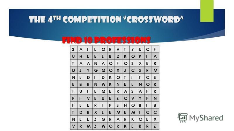 The 4 th competition Crossword find 10 professions SAILORVTYUCF UHLELBDKOPIA TAANAOFOZXER DJYGQOXJCSRM NLDIDKOTITCE EBRNWKNELNOR TUIEQERASAFR PIVEUEZCVYFN FLERIPSHOBIB TDRXLEMEMICC NELZGRARKOEX VRMZWORKERRZ