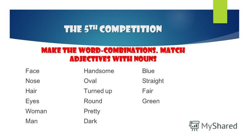 The 5 th competition make the word-combinations. Match adjectives with nouns Face Nose Hair Eyes Woman Man Handsome Oval Turned up Round Pretty Dark Blue Straight Fair Green