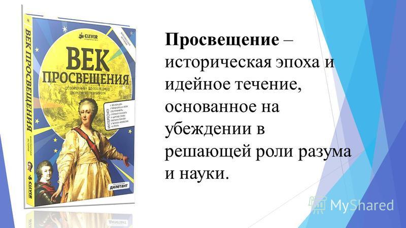Просвещение – историческая эпоха и идейное течение, основанное на убеждении в решающей роли разума и науки.