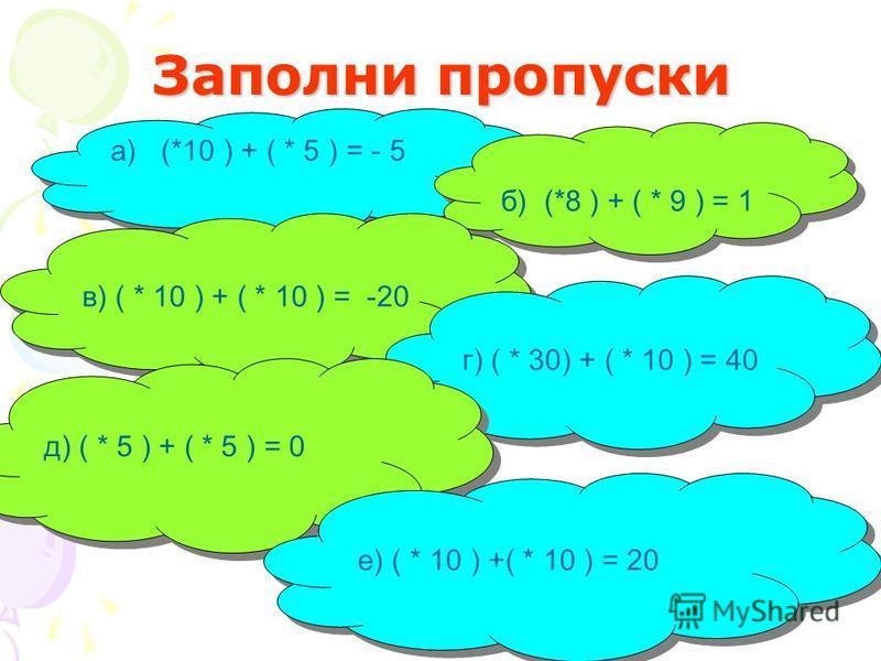 Заполни пропуски а) (*10 ) + ( * 5 ) = - 5 б) (*8 ) + ( * 9 ) = 1 в) ( * 10 ) + ( * 10 ) = -20 г) ( * 30) + ( * 10 ) = 40 д) ( * 5 ) + ( * 5 ) = 0 е) ( * 10 ) +( * 10 ) = 20