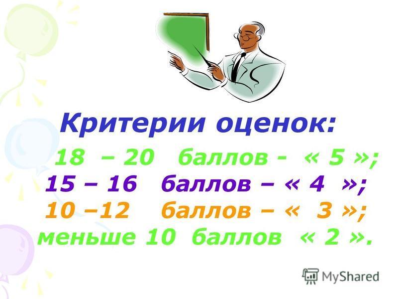 Критерии оценок: 18 – 20 баллов - « 5 »; 15 – 16 баллов – « 4 »; 10 –12 баллов – « 3 »; меньше 10 баллов « 2 ».