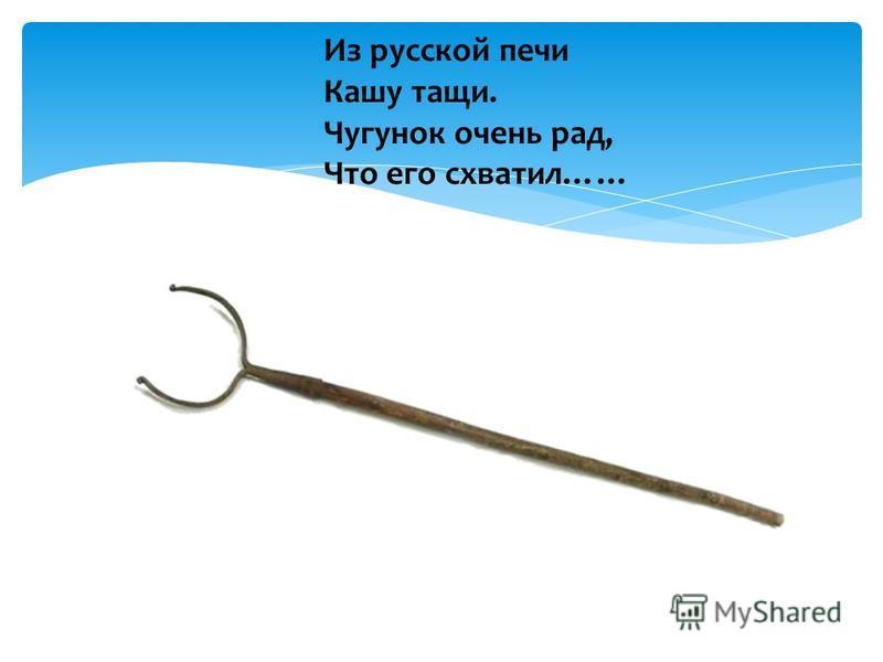 Из русской печи Кашу тащи. Чугунок очень рад, Что его схватил……