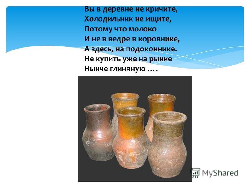 Вы в деревне не кричите, Холодильник не ищите, Потому что молоко И не в ведре в коровнике, А здесь, на подоконнике. Не купить уже на рынке Нынче глиняную ….