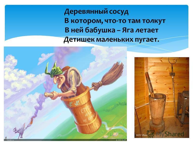 Деревянный сосуд В котором, что-то там толкут В ней бабушка – Яга летает Детишек маленьких пугает.