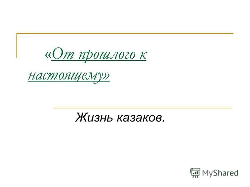 «От прошлого к настоящему» Жизнь казаков.