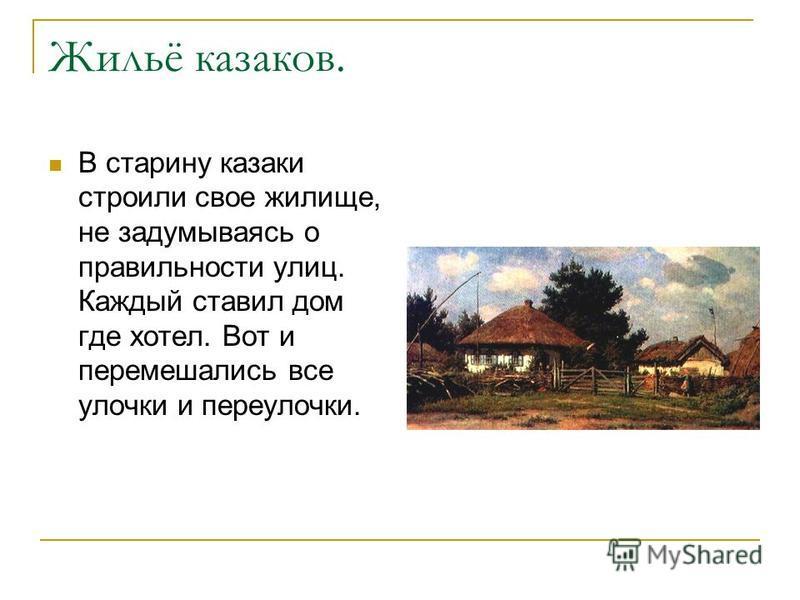Жильё казаков. В старину казаки строили свое жилище, не задумываясь о правильности улиц. Каждый ставил дом где хотел. Вот и перемешались все улочки и переулочки.
