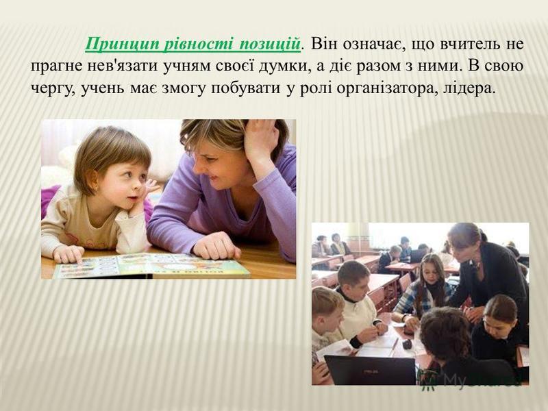 Принцип рівності позицій. Він означає, що вчитель не прагне нев'язати учням своєї думки, а діє разом з ними. В свою чергу, учень має змогу побувати у ролі організатора, лідера.