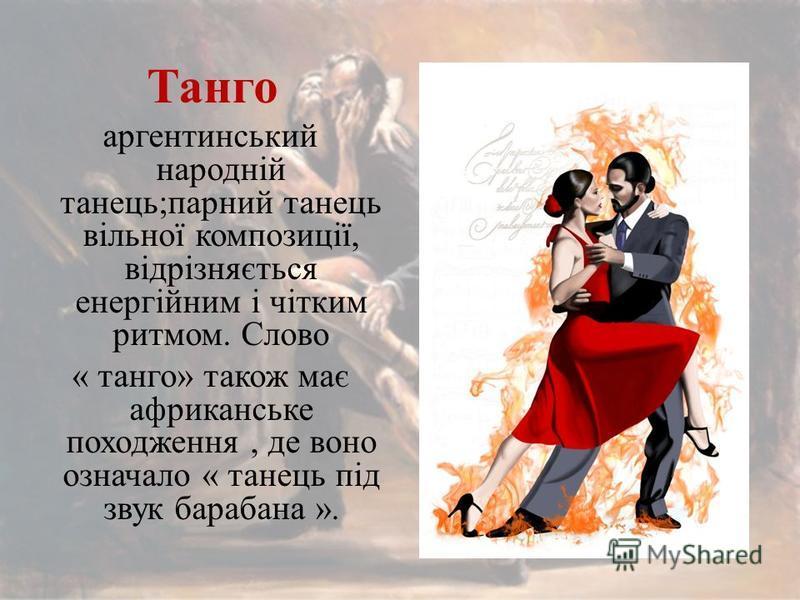 Танго аргентинський народній танець;парний танець вільної композиції, відрізняється енергійним і чітким ритмом. Слово « танго» також має африканське походження, де воно означало « танець під звук барабана ».