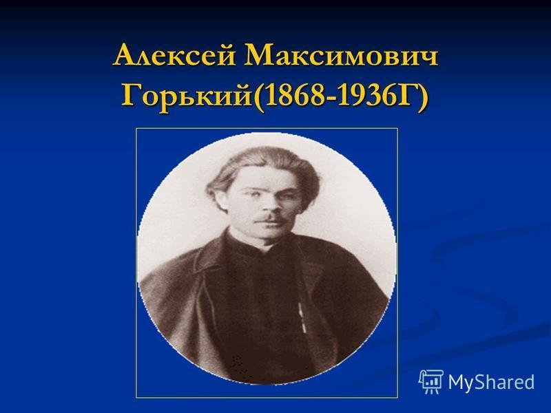 Алексей Максимович Горький(1868-1936Г)