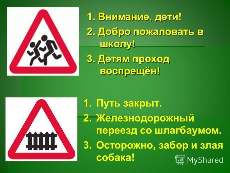 1. Внимание, дети! 2. Добро пожаловать в школу! 3. Детям проход воспрещён! 1. Путь закрыт. 2. Железнодорожный переезд со шлагбаумом. 3.Осторожно, забор и злая собака!
