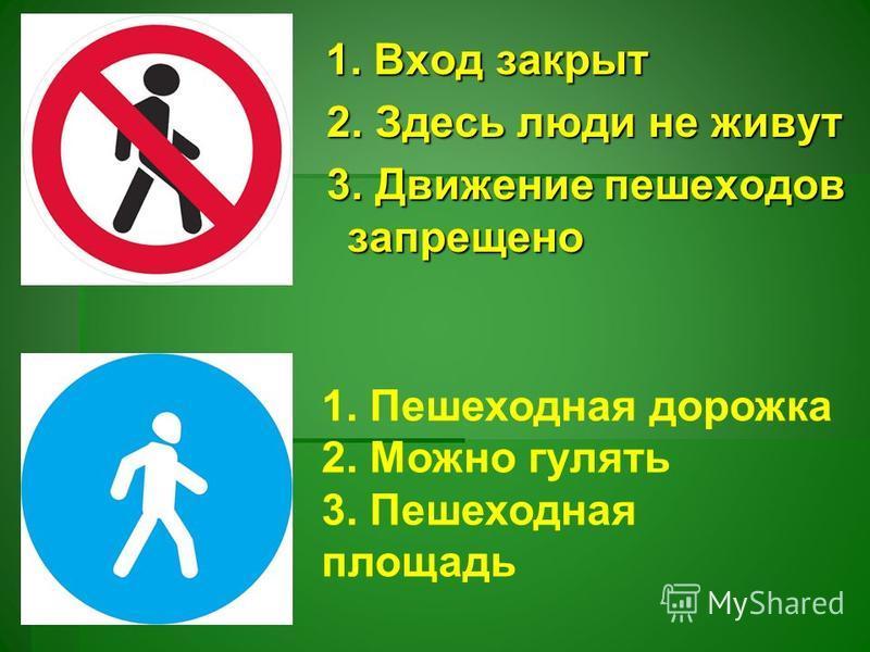 1. Вход закрыт 1. Вход закрыт 2. Здесь люди не живут 2. Здесь люди не живут 3. Движение пешеходов запрещено 3. Движение пешеходов запрещено 1. Пешеходная дорожка 2. Можно гулять 3. Пешеходная площадь