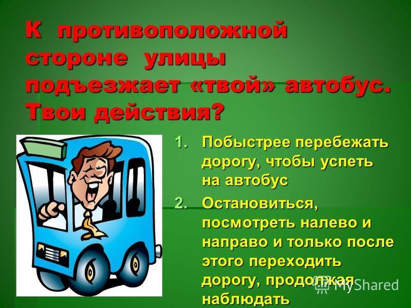 К противоположной стороне улицы подъезжает «твой» автобус. Твои действия? 1. Побыстрее перебежать дорогу, чтобы успеть на автобус 2.Остановиться, посмотреть налево и направо и только после этого переходить дорогу, продолжая наблюдать