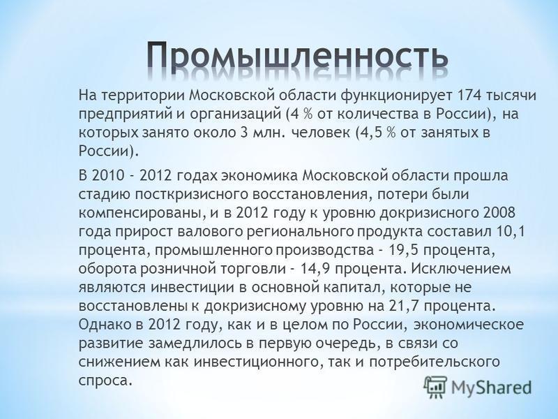 На территории Московской области функционирует 174 тысячи предприятий и организаций (4 % от количества в России), на которых занято около 3 млн. человек (4,5 % от занятых в России). В 2010 - 2012 годах экономика Московской области прошла стадию постк