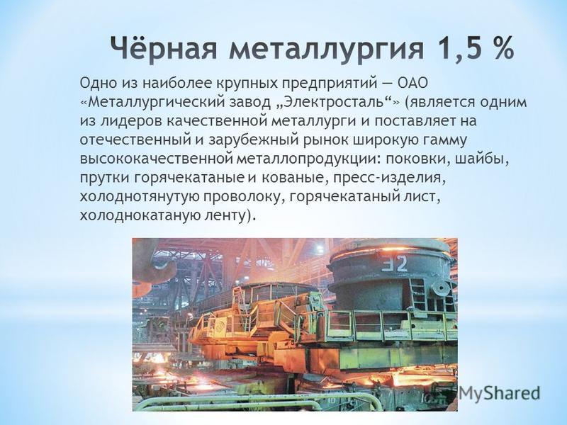 Одно из наиболее крупных предприятий ОАО «Металлургический завод Электросталь» (является одним из лидеров качественной металлурги и поставляет на отечественный и зарубежный рынок широкую гамму высококачественной металлопродукции: поковки, шайбы, прут