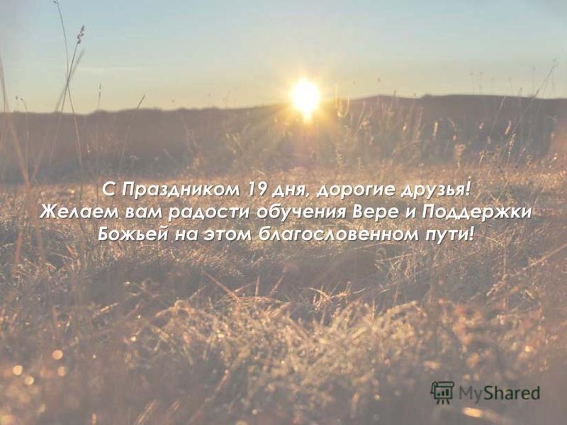 С Праздником 19 дня, дорогие друзья! Желаем вам радости обучения Вере и Поддержки Божьей на этом благословенном пути!