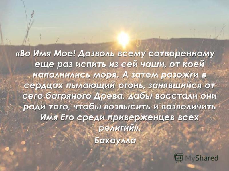«Во Имя Мое! Дозволь всему сотворенному еще раз испить из сей чаши, от коей наполнились моря. А затем разожги в сердцах пылающий огонь, занявшийся от сего багряного Древа, дабы восстали они ради того, чтобы возвысить и возвеличить Имя Его среди приве
