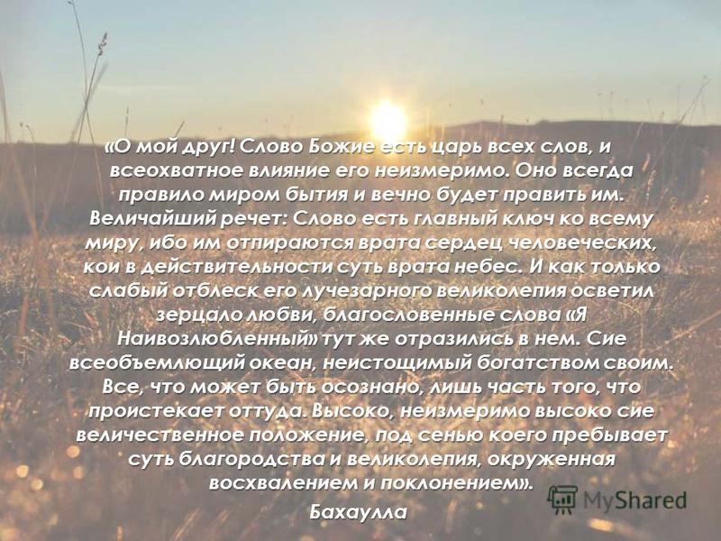 «О мой друг! Слово Божие есть царь всех слов, и всеохватное влияние его неизмеримо. Оно всегда правило миром бытия и вечно будет править им. Величайший речет: Слово есть главный ключ ко всему миру, ибо им отпираются врата сердец человеческих, кои в д