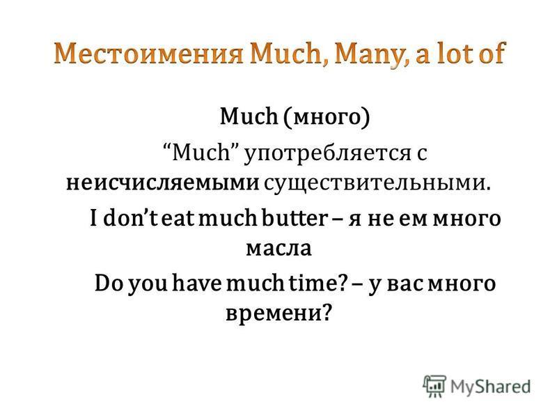 Much (много) Much употребляется с неисчисляемыми существительными. I dont eat much butter – я не ем много масла Do you have much time? – у вас много времени?
