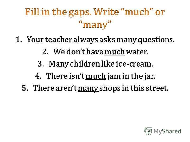 1. Your teacher always asks many questions. 2. We dont have much water. 3. Many children like ice-cream. 4. There isnt much jam in the jar. 5. There arent many shops in this street.