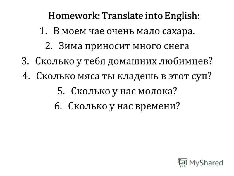 Homework: Translate into English: 1. В моем чае очень мало сахара. 2. Зима приносит много снега 3. Сколько у тебя домашних любимцев? 4. Сколько мяса ты кладешь в этот суп? 5. Сколько у нас молока? 6. Сколько у нас времени?