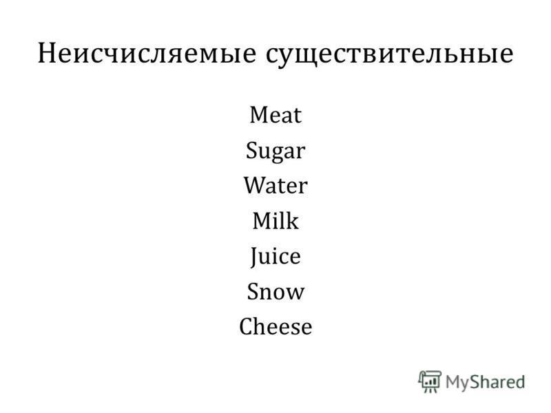 Неисчисляемые существительные Meat Sugar Water Milk Juice Snow Cheese