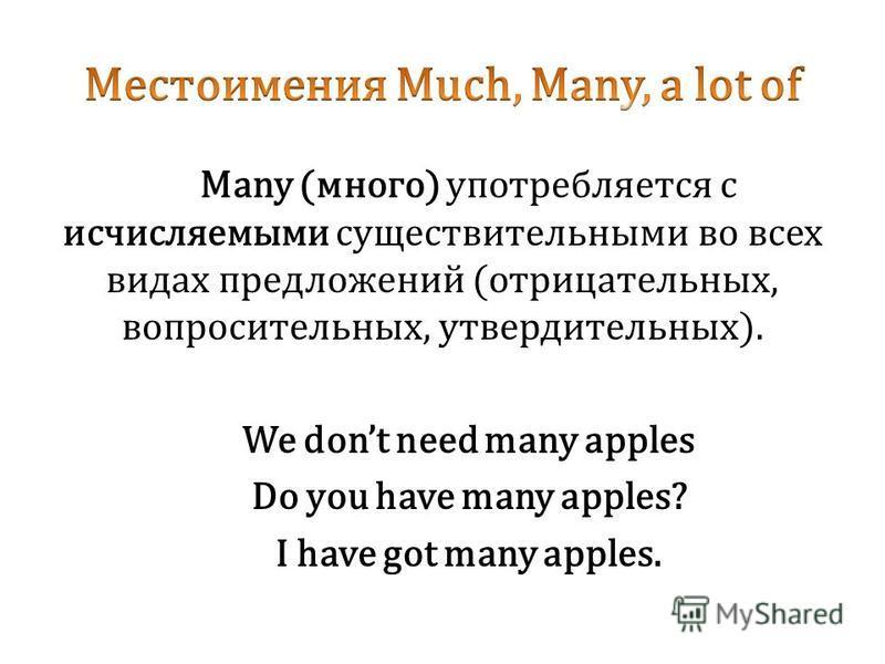 Many (много) употребляется с исчисляемыми существительными во всех видах предложений (отрицательных, вопросительных, утвердительных). We dont need many apples Do you have many apples? I have got many apples.