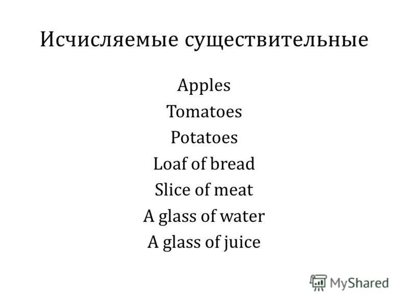 Исчисляемые существительные Apples Tomatoes Potatoes Loaf of bread Slice of meat A glass of water A glass of juice