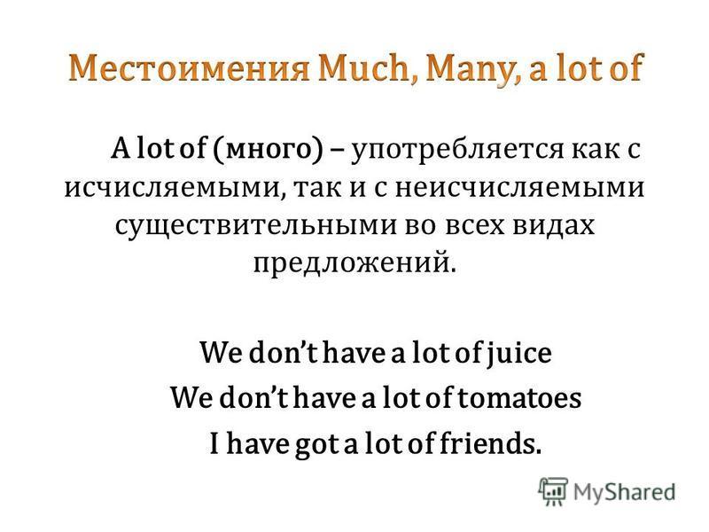 A lot of (много) – употребляется как с исчисляемыми, так и с неисчисляемыми существительными во всех видах предложений. We dont have a lot of juice We dont have a lot of tomatoes I have got a lot of friends.