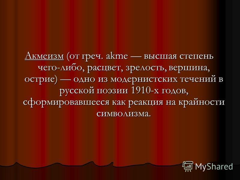 Акмеизм (от греч. akme высшая степень чего-либо, расцвет, зрелость, вершина, острие) одно из модернистских течений в русской поэзии 1910-х годов, сформировавшееся как реакция на крайности символизма.