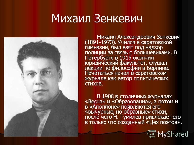 Михаил Зенкевич Михаил Александрович Зенкевич (1891-1973). Учился в саратовской гимназии, был взят под надзор полиции за связь с большевиками. В Петербурге в 1915 окончил юридический факультет, слушал лекции по философии в Берлине. Печататься начал в