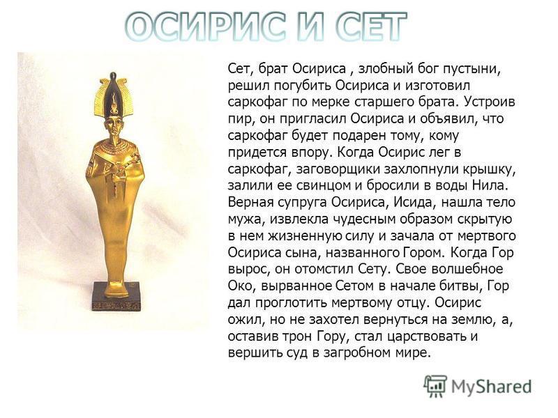 Сет, брат Осириса, злобный бог пустыни, решил погубить Осириса и изготовил саркофаг по мерке старшего брата. Устроив пир, он пригласил Осириса и объявил, что саркофаг будет подарен тому, кому придется впору. Когда Осирис лег в capкофаг, заговорщики з