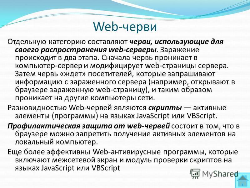 Web-черви Отдельную категорию составляют черви, использующие для своего распространения web-серверы. Заражение происходит в два этапа. Сначала червь проникает в компьютер-сервер и модифицирует web-страницы сервера. Затем червь «ждет» посетителей, кот